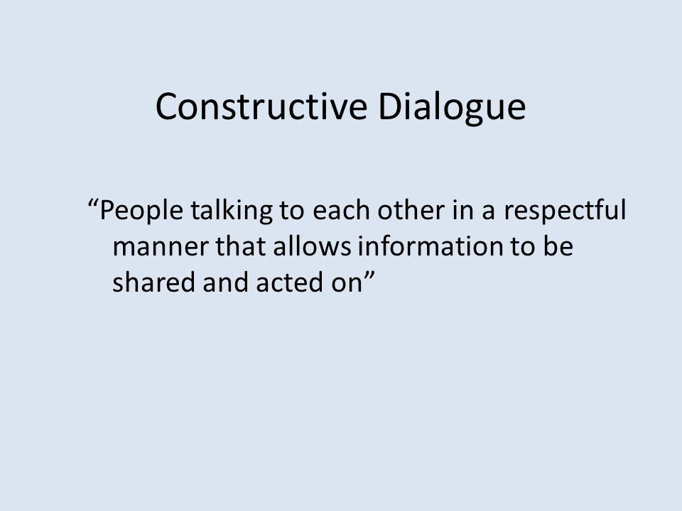 "Constructive Dialogue ""People talking to each other in a respectful manner that allows information to be shared and acted on"""