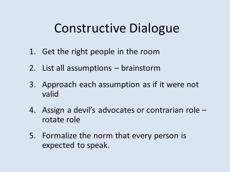 Constructive Dialogue 1.Get the right people in the room 2.List all assumptions – brainstorm 3.Approach each assumption as if it were not valid 4.Assi