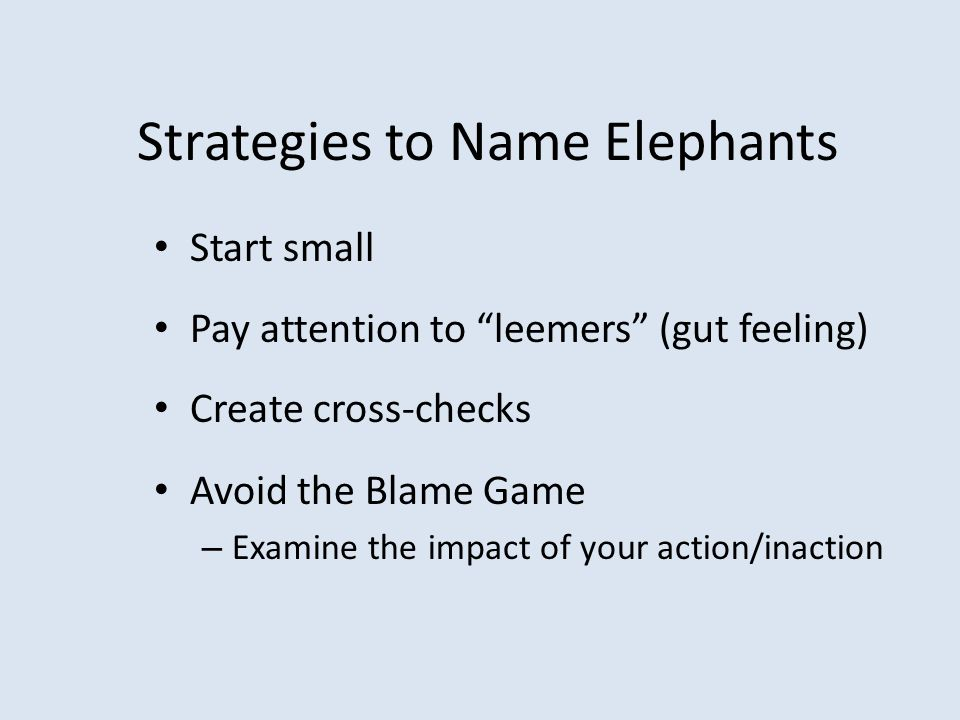 "Strategies to Name Elephants Start small Pay attention to ""leemers"" (gut feeling) Create cross-checks Avoid the Blame Game – Examine the impact of you"
