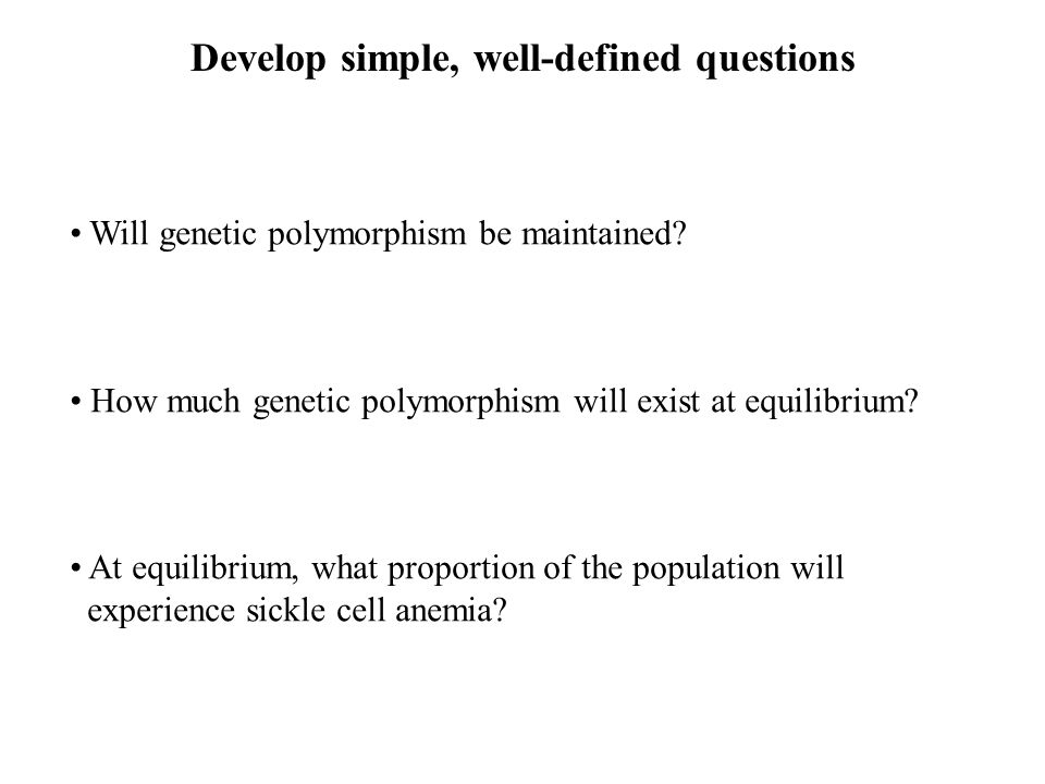 Develop simple, well-defined questions Will genetic polymorphism be maintained.