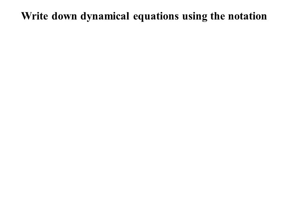 Write down dynamical equations using the notation