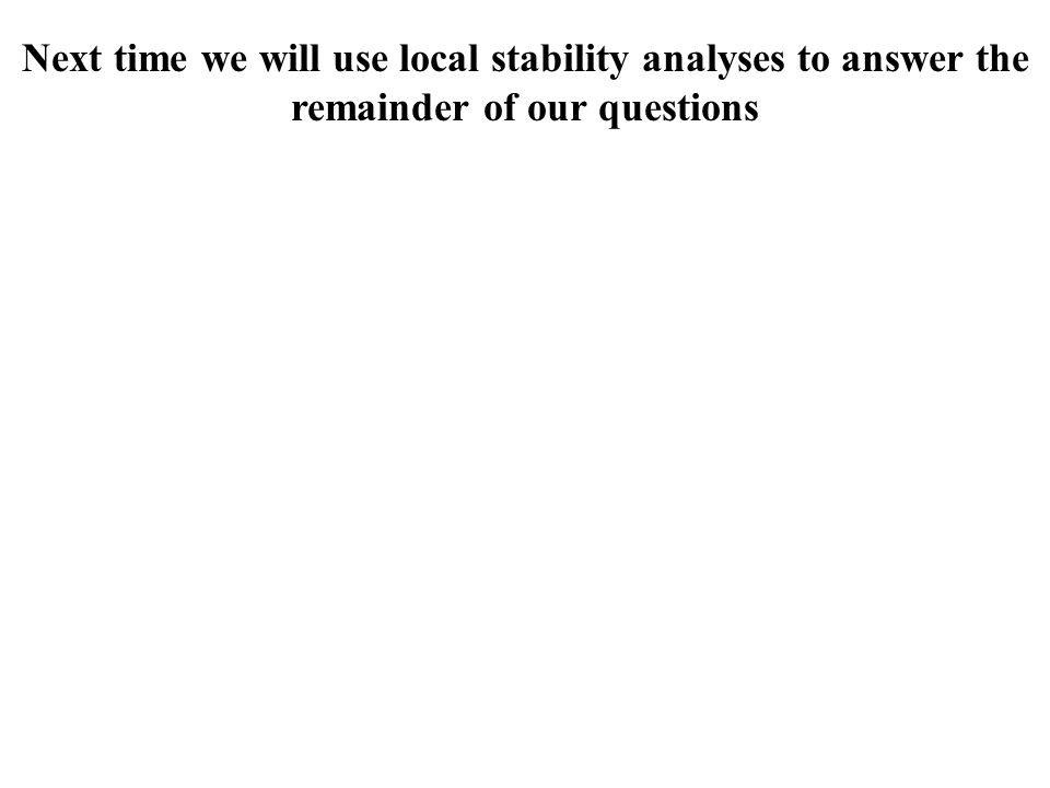 Next time we will use local stability analyses to answer the remainder of our questions