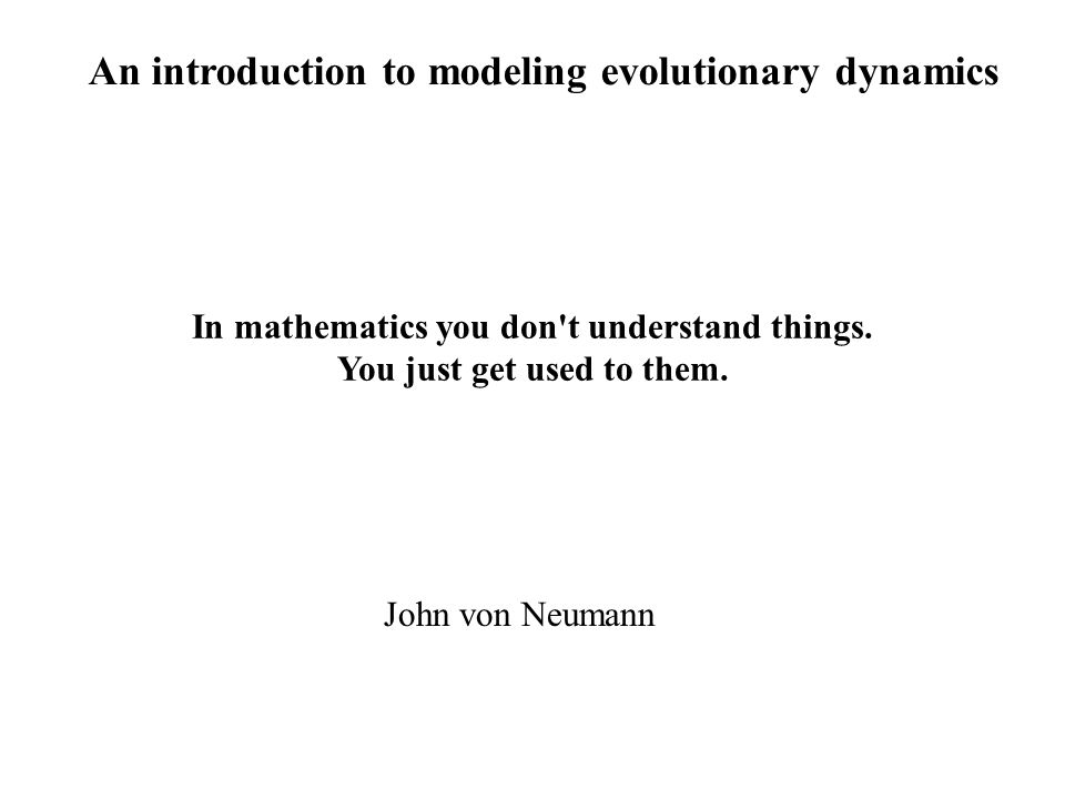 An introduction to modeling evolutionary dynamics John von Neumann In mathematics you don t understand things.