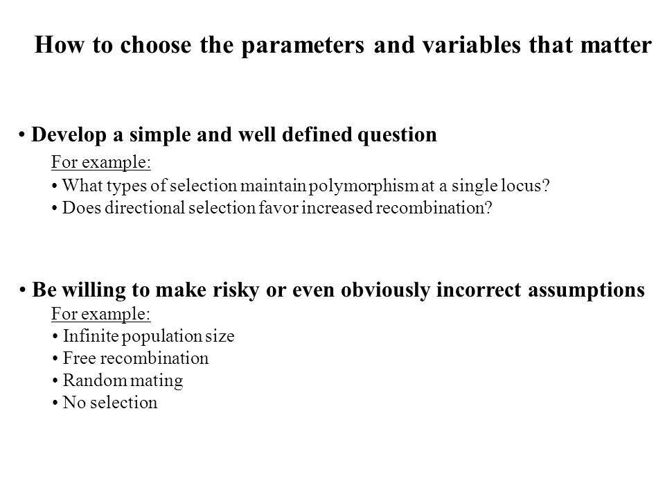 How to choose the parameters and variables that matter Develop a simple and well defined question For example: What types of selection maintain polymorphism at a single locus.