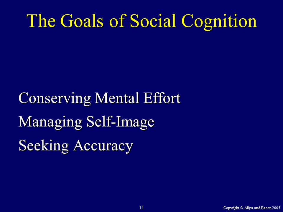 Copyright © Allyn and Bacon 2005 11 The Goals of Social Cognition Conserving Mental Effort Managing Self-Image Seeking Accuracy Conserving Mental Effort Managing Self-Image Seeking Accuracy