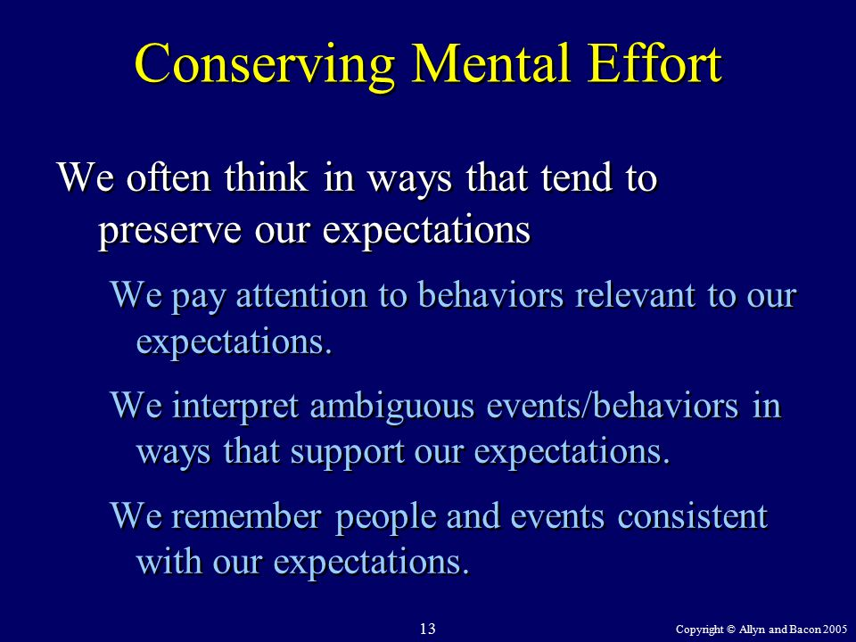 Copyright © Allyn and Bacon 2005 13 Conserving Mental Effort We often think in ways that tend to preserve our expectations We pay attention to behaviors relevant to our expectations.