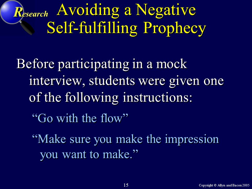 Copyright © Allyn and Bacon 2005 15 Avoiding a Negative Self-fulfilling Prophecy Before participating in a mock interview, students were given one of the following instructions: Go with the flow Make sure you make the impression you want to make. Before participating in a mock interview, students were given one of the following instructions: Go with the flow Make sure you make the impression you want to make. esearch