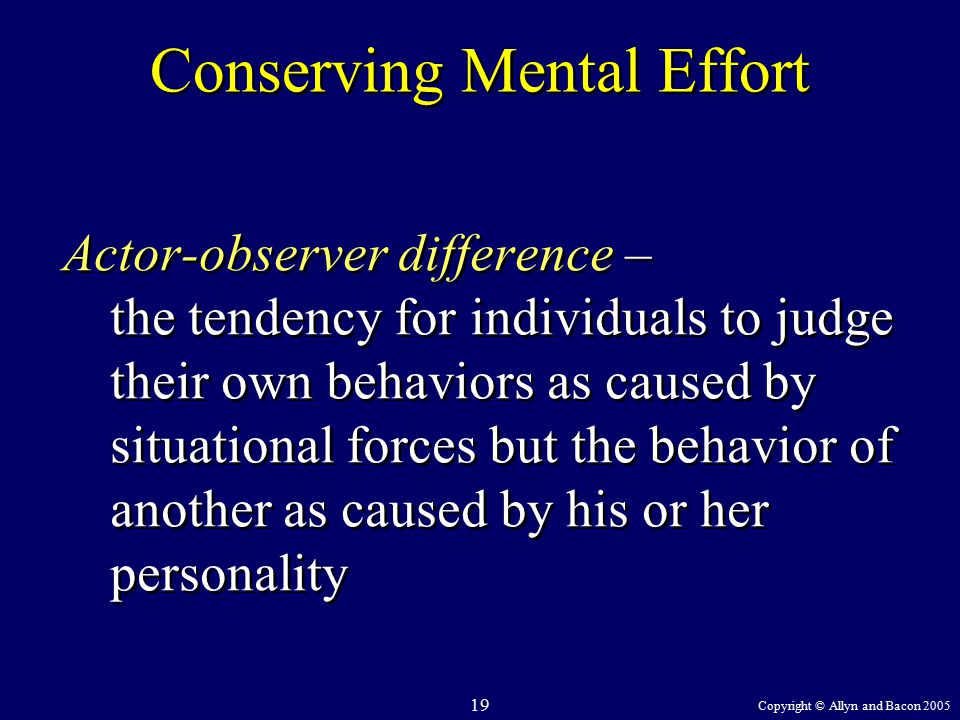 Copyright © Allyn and Bacon 2005 19 Conserving Mental Effort Actor-observer difference – the tendency for individuals to judge their own behaviors as caused by situational forces but the behavior of another as caused by his or her personality