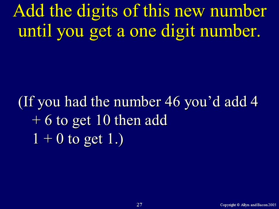 Copyright © Allyn and Bacon 2005 27 Add the digits of this new number until you get a one digit number.