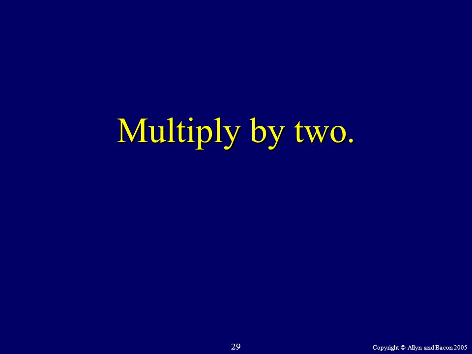 Copyright © Allyn and Bacon 2005 29 Multiply by two.