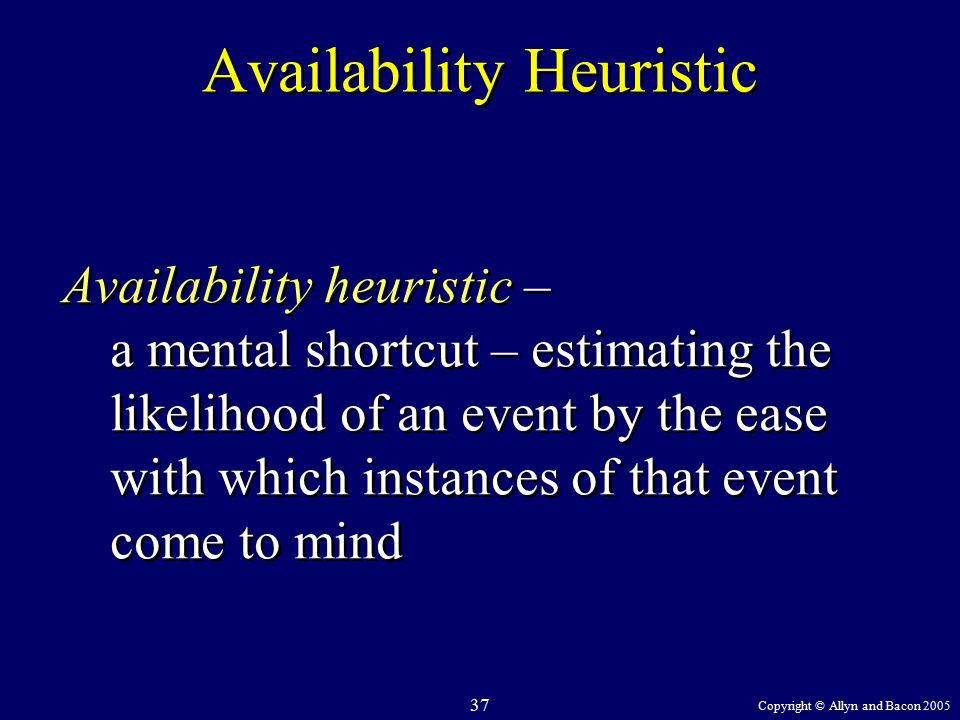Copyright © Allyn and Bacon 2005 37 Availability Heuristic Availability heuristic – a mental shortcut – estimating the likelihood of an event by the ease with which instances of that event come to mind