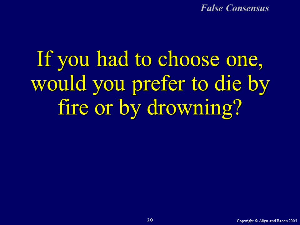 Copyright © Allyn and Bacon 2005 39 False Consensus If you had to choose one, would you prefer to die by fire or by drowning
