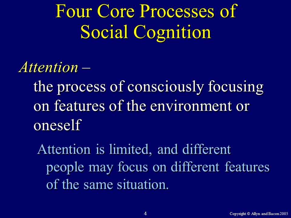 Copyright © Allyn and Bacon 2005 4 Four Core Processes of Social Cognition Attention – the process of consciously focusing on features of the environment or oneself Attention is limited, and different people may focus on different features of the same situation.