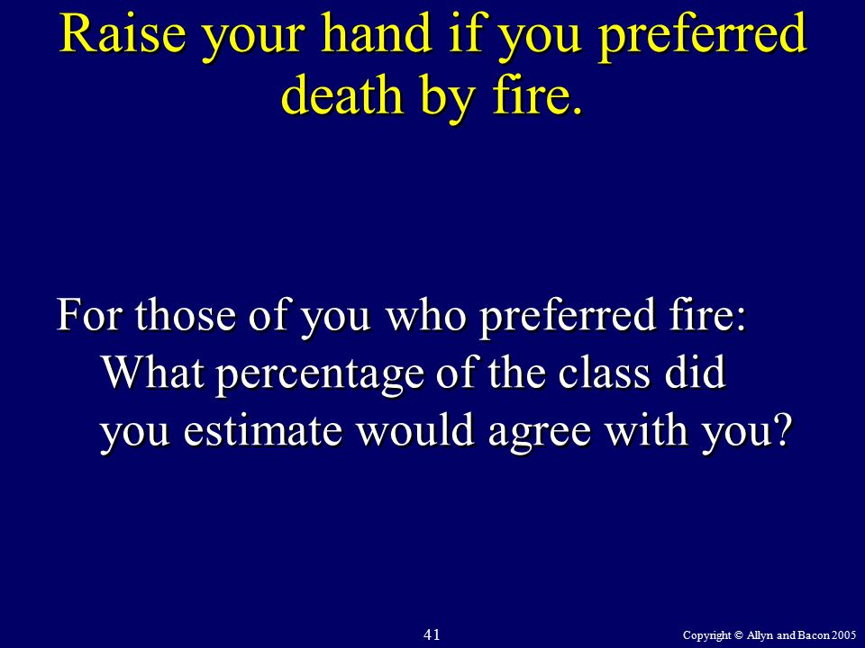 Copyright © Allyn and Bacon 2005 41 Raise your hand if you preferred death by fire.