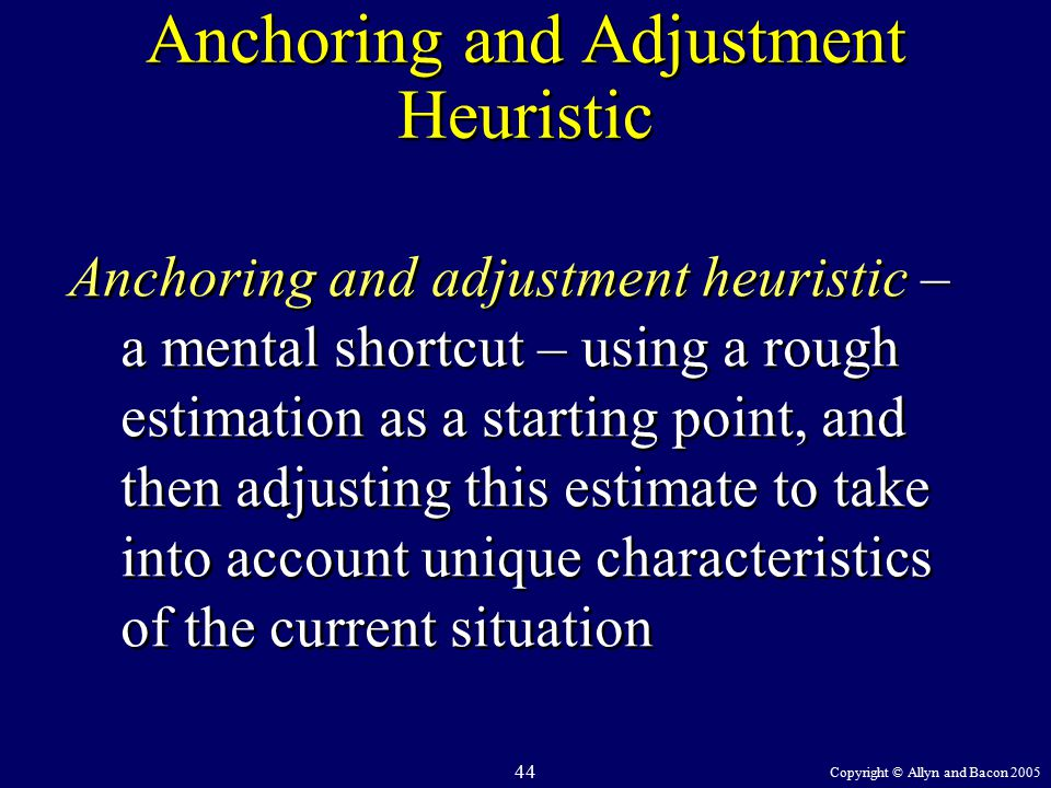 Copyright © Allyn and Bacon 2005 44 Anchoring and Adjustment Heuristic Anchoring and adjustment heuristic – a mental shortcut – using a rough estimation as a starting point, and then adjusting this estimate to take into account unique characteristics of the current situation
