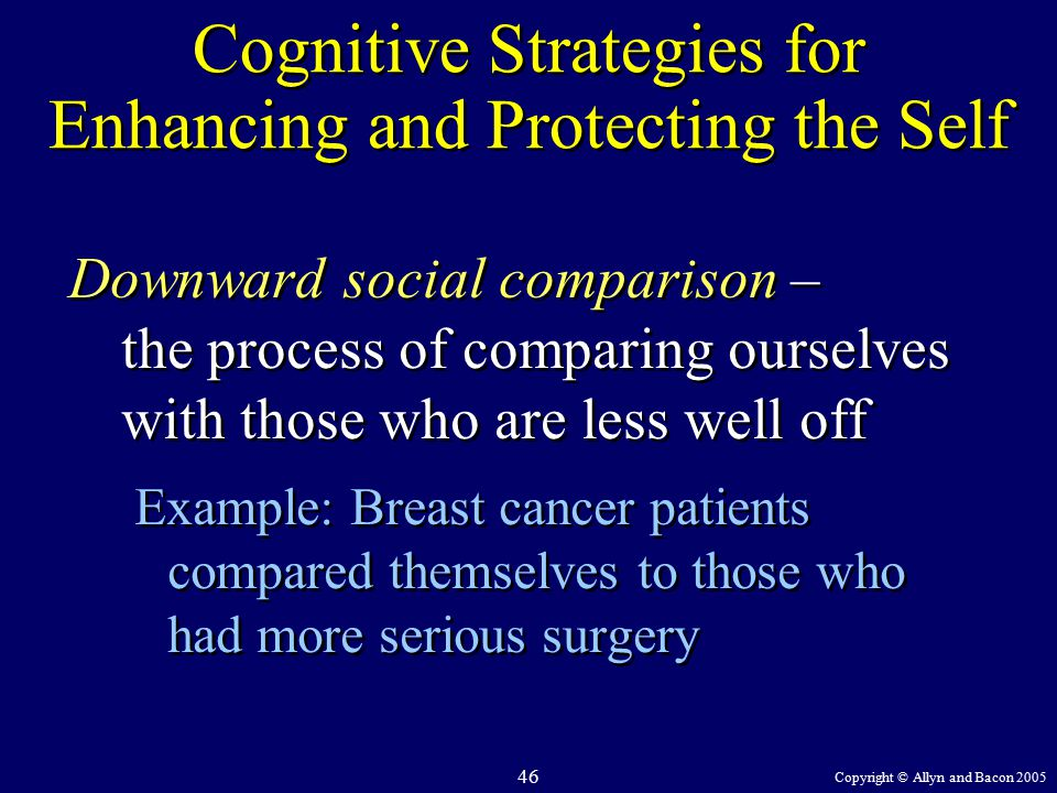 Copyright © Allyn and Bacon 2005 46 Cognitive Strategies for Enhancing and Protecting the Self Downward social comparison – the process of comparing ourselves with those who are less well off Example: Breast cancer patients compared themselves to those who had more serious surgery Downward social comparison – the process of comparing ourselves with those who are less well off Example: Breast cancer patients compared themselves to those who had more serious surgery