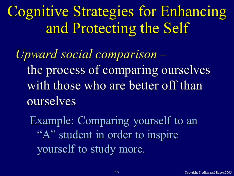 Copyright © Allyn and Bacon 2005 47 Cognitive Strategies for Enhancing and Protecting the Self Upward social comparison – the process of comparing ourselves with those who are better off than ourselves Example: Comparing yourself to an A student in order to inspire yourself to study more.