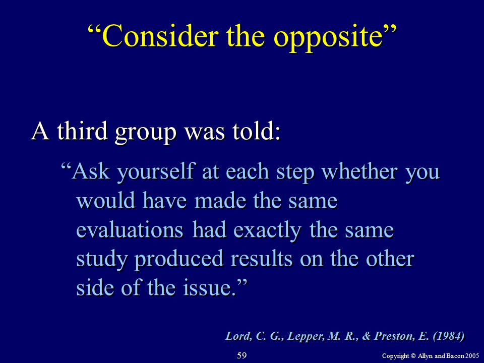 Copyright © Allyn and Bacon 2005 59 Consider the opposite A third group was told: Ask yourself at each step whether you would have made the same evaluations had exactly the same study produced results on the other side of the issue. A third group was told: Ask yourself at each step whether you would have made the same evaluations had exactly the same study produced results on the other side of the issue. Lord, C.