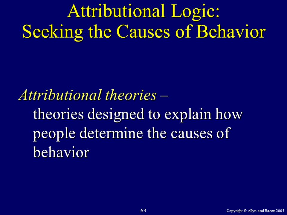 Copyright © Allyn and Bacon 2005 63 Attributional Logic: Seeking the Causes of Behavior Attributional theories – theories designed to explain how people determine the causes of behavior