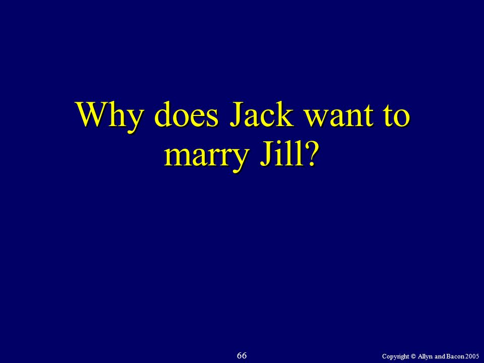 Copyright © Allyn and Bacon 2005 66 Why does Jack want to marry Jill