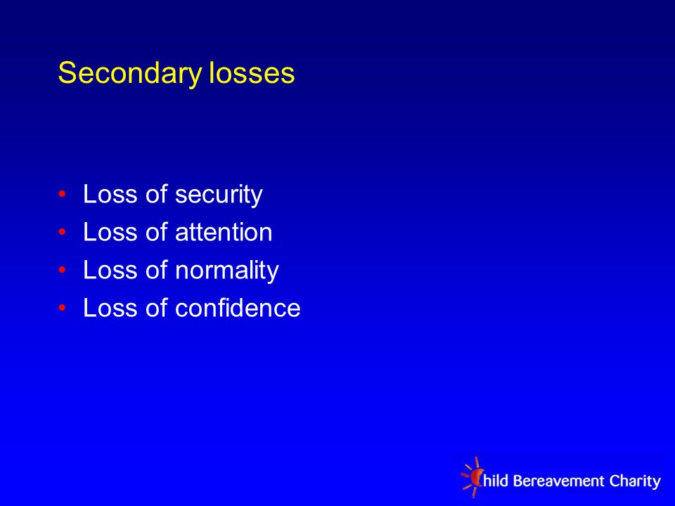Secondary losses Loss of security Loss of attention Loss of normality Loss of confidence