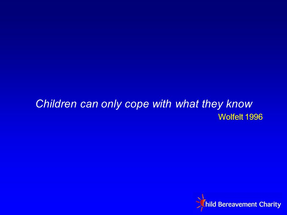 Children can only cope with what they know Wolfelt 1996