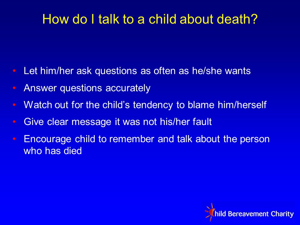 Let him/her ask questions as often as he/she wants Answer questions accurately Watch out for the child's tendency to blame him/herself Give clear message it was not his/her fault Encourage child to remember and talk about the person who has died How do I talk to a child about death?