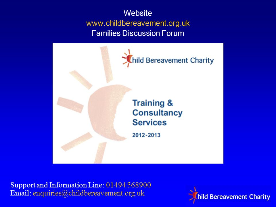 Website www.childbereavement.org.uk Families Discussion Forum Support and Information Line: 01494 568900 Email: enquiries@childbereavement.org.uk