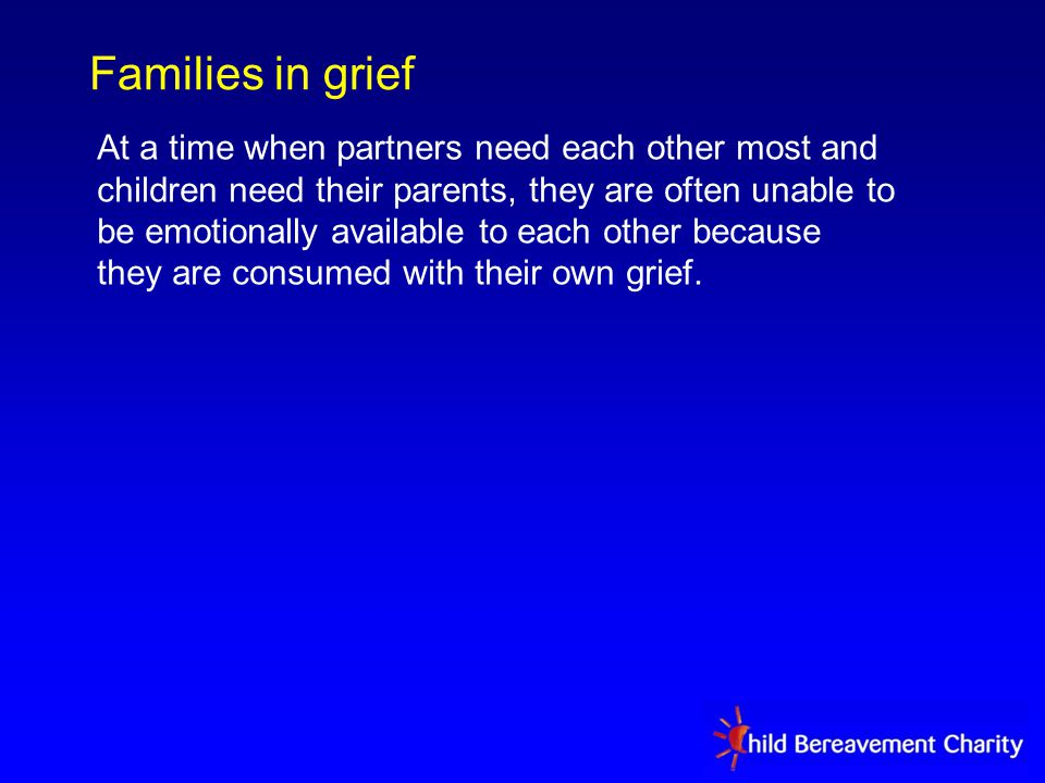Families in grief At a time when partners need each other most and children need their parents, they are often unable to be emotionally available to each other because they are consumed with their own grief.