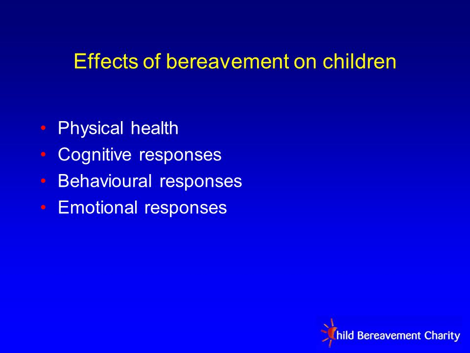 Effects of bereavement on children Physical health Cognitive responses Behavioural responses Emotional responses