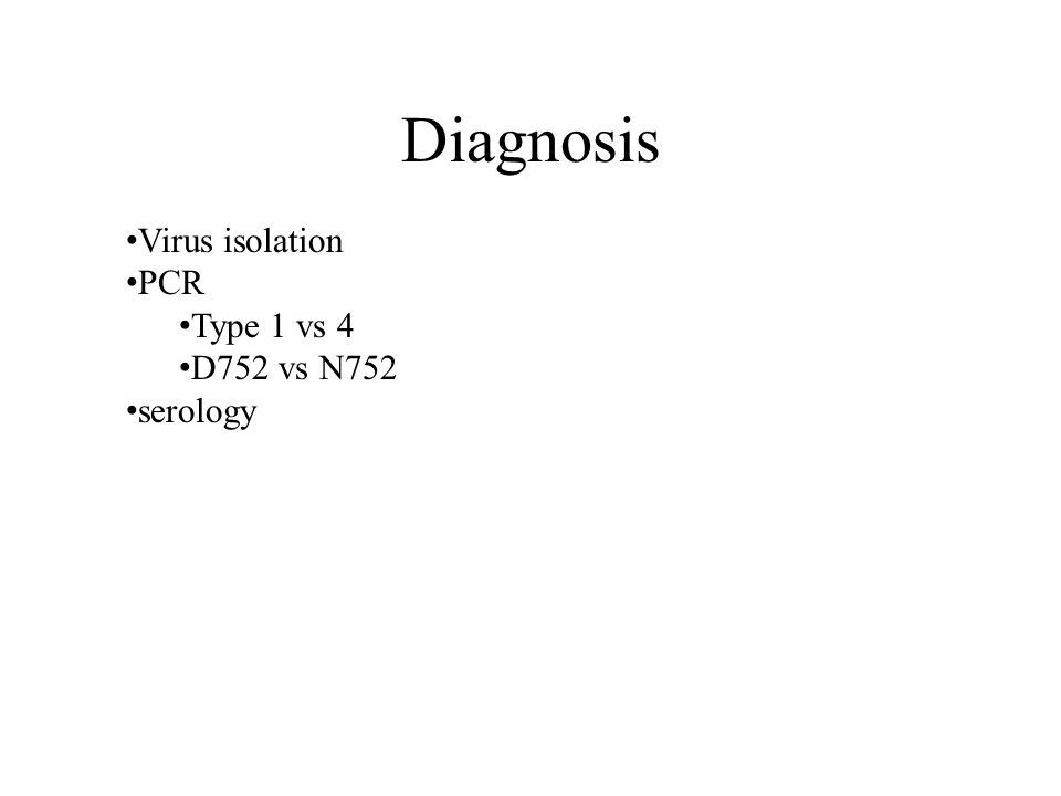 Diagnosis Virus isolation PCR Type 1 vs 4 D752 vs N752 serology
