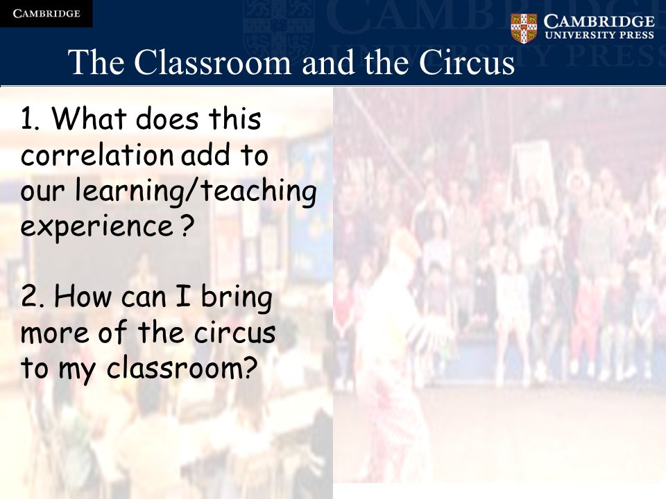 The Classroom and the Circus 1.The environment 2.The audience 3.The professionals 4.The process 5.The take-away value