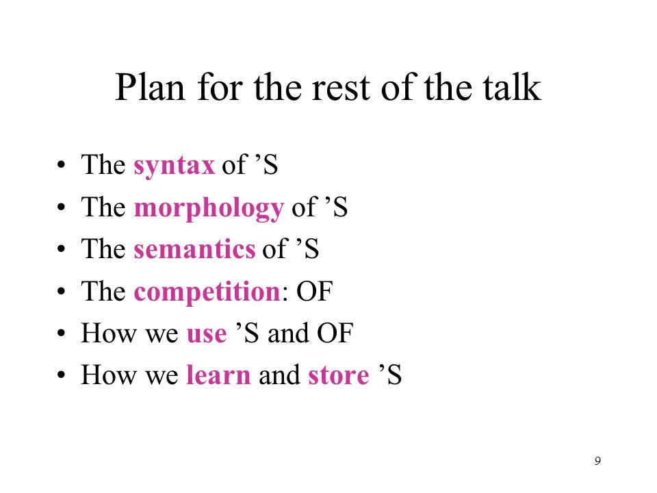 9 Plan for the rest of the talk The syntax of 'S The morphology of 'S The semantics of 'S The competition: OF How we use 'S and OF How we learn and store 'S