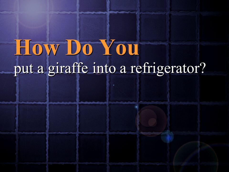 How Do You put a giraffe into a refrigerator? How Do You put a giraffe into a refrigerator?