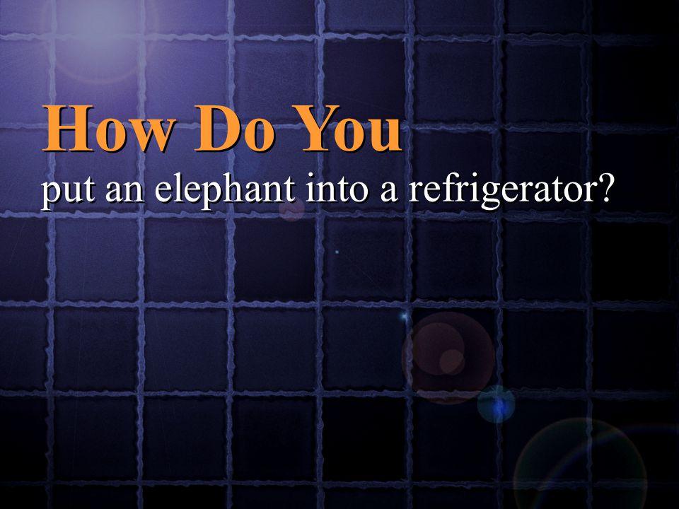 How Do You put an elephant into a refrigerator? How Do You put an elephant into a refrigerator?