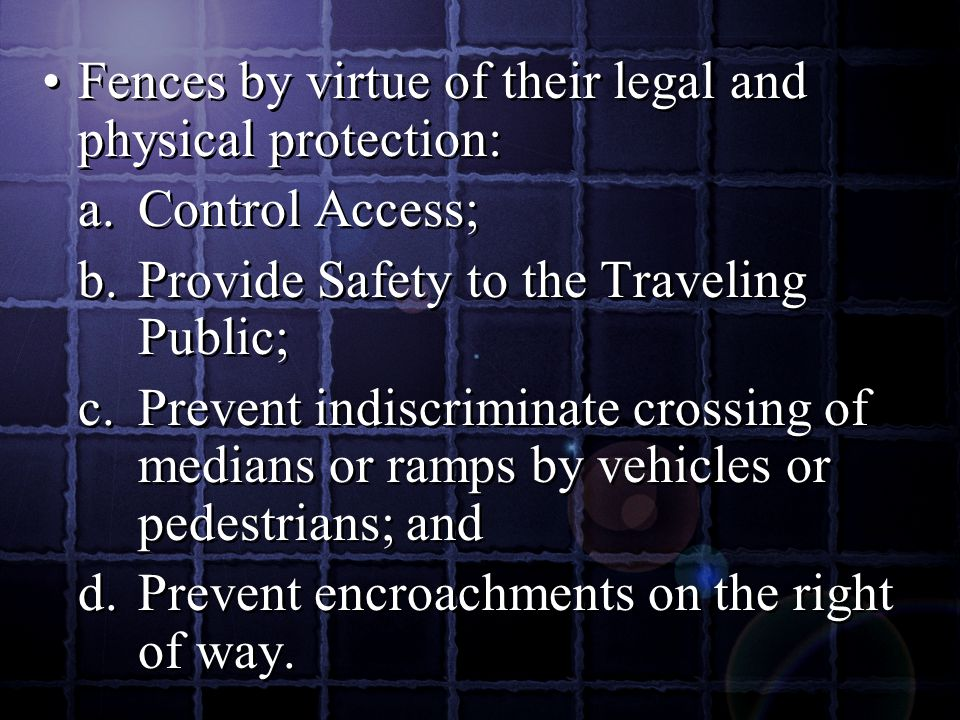 Fences by virtue of their legal and physical protection: a.Control Access; b.Provide Safety to the Traveling Public; c.Prevent indiscriminate crossing of medians or ramps by vehicles or pedestrians; and d.Prevent encroachments on the right of way.