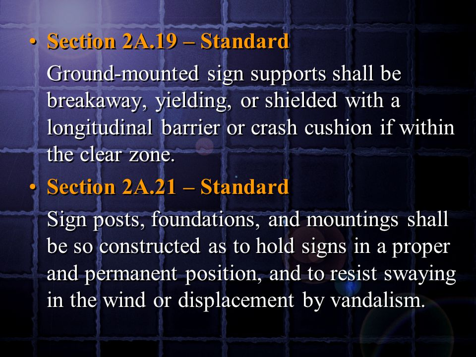 Section 2A.19 – Standard Ground-mounted sign supports shall be breakaway, yielding, or shielded with a longitudinal barrier or crash cushion if within the clear zone.
