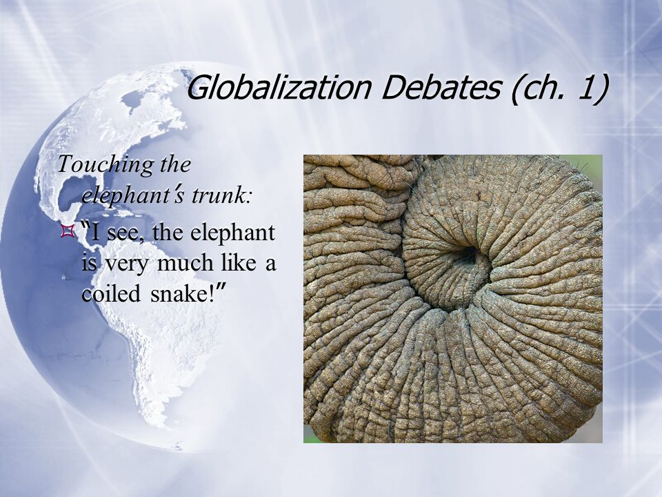 "Globalization Debates (ch. 1) Touching the elephant ' s trunk:  "" I see, the elephant is very much like a coiled snake! "" Touching the elephant ' s t"
