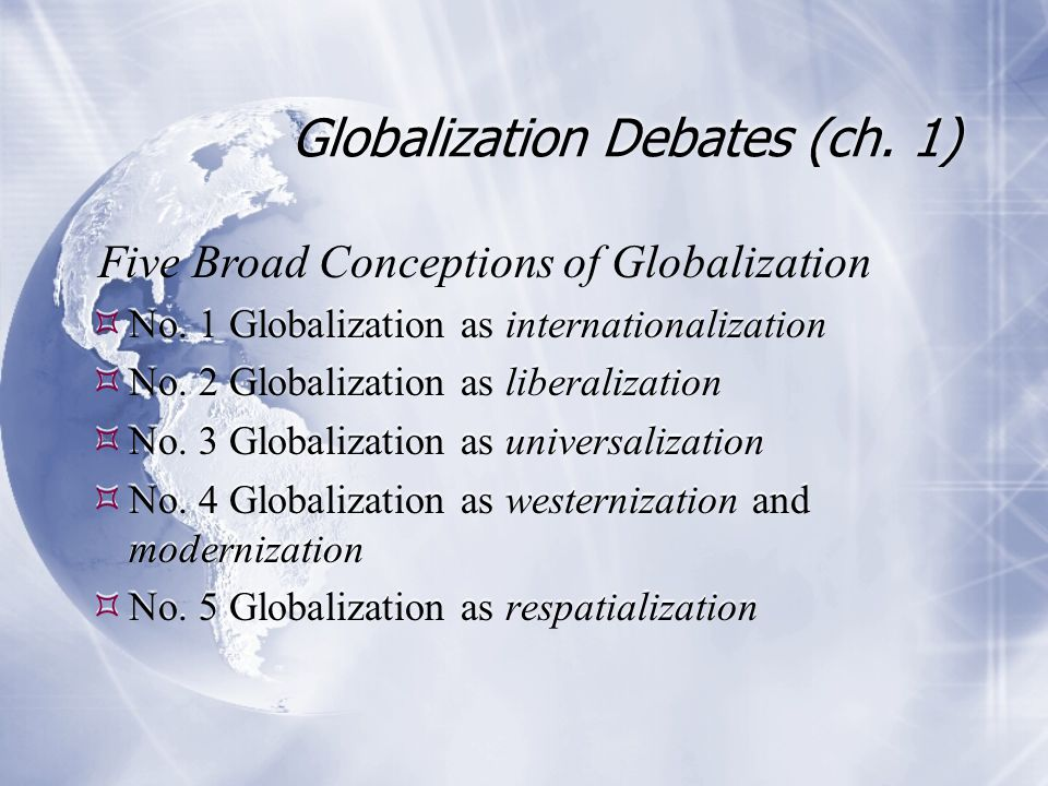 Globalization Debates (ch. 1)  No. 1 Globalization as internationalization  No. 2 Globalization as liberalization  No. 3 Globalization as universal
