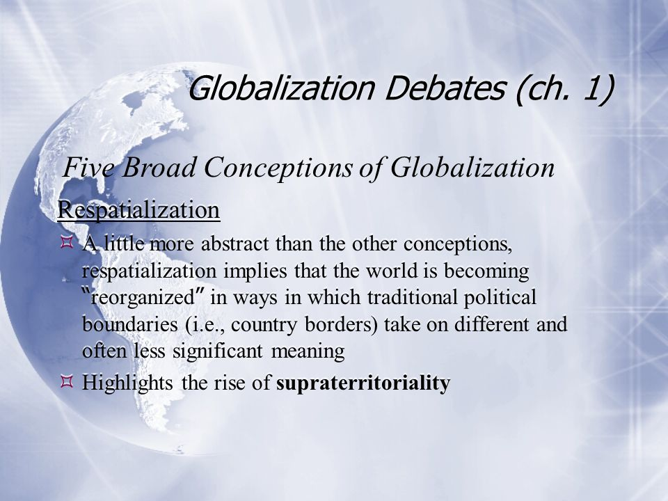 Globalization Debates (ch. 1) Respatialization  A little more abstract than the other conceptions, respatialization implies that the world is becomin
