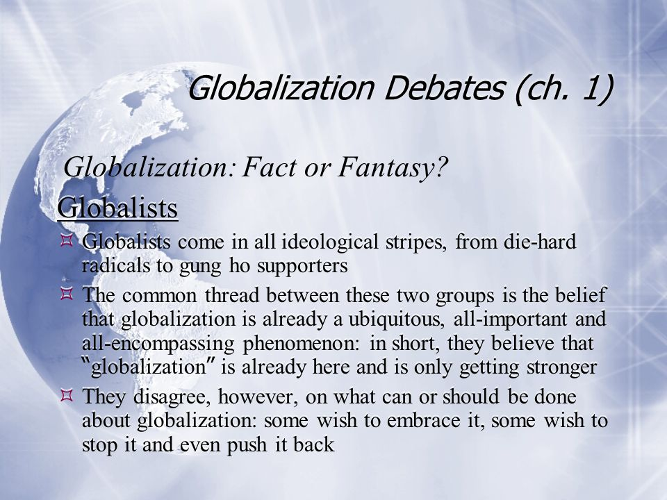 Globalization Debates (ch. 1) Globalists  Globalists come in all ideological stripes, from die-hard radicals to gung ho supporters  The common threa