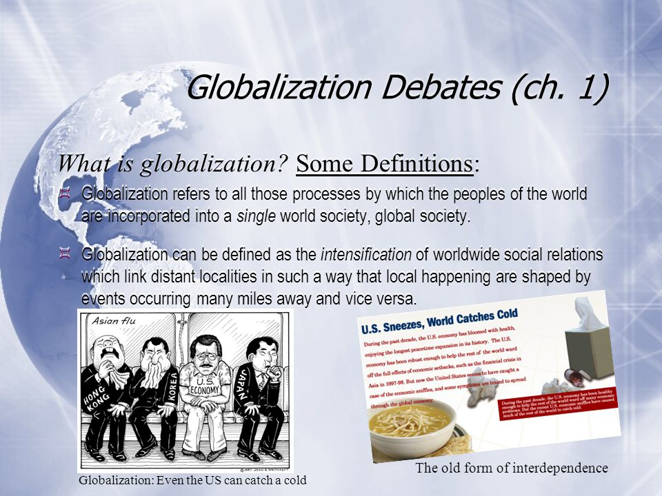 Globalization Debates (ch. 1) What is globalization? Some Definitions:  Globalization refers to all those processes by which the peoples of the world