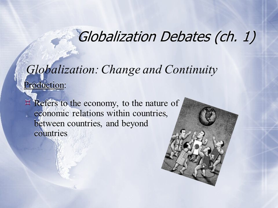Globalization Debates (ch. 1) Production:  Refers to the economy, to the nature of economic relations within countries, between countries, and beyond