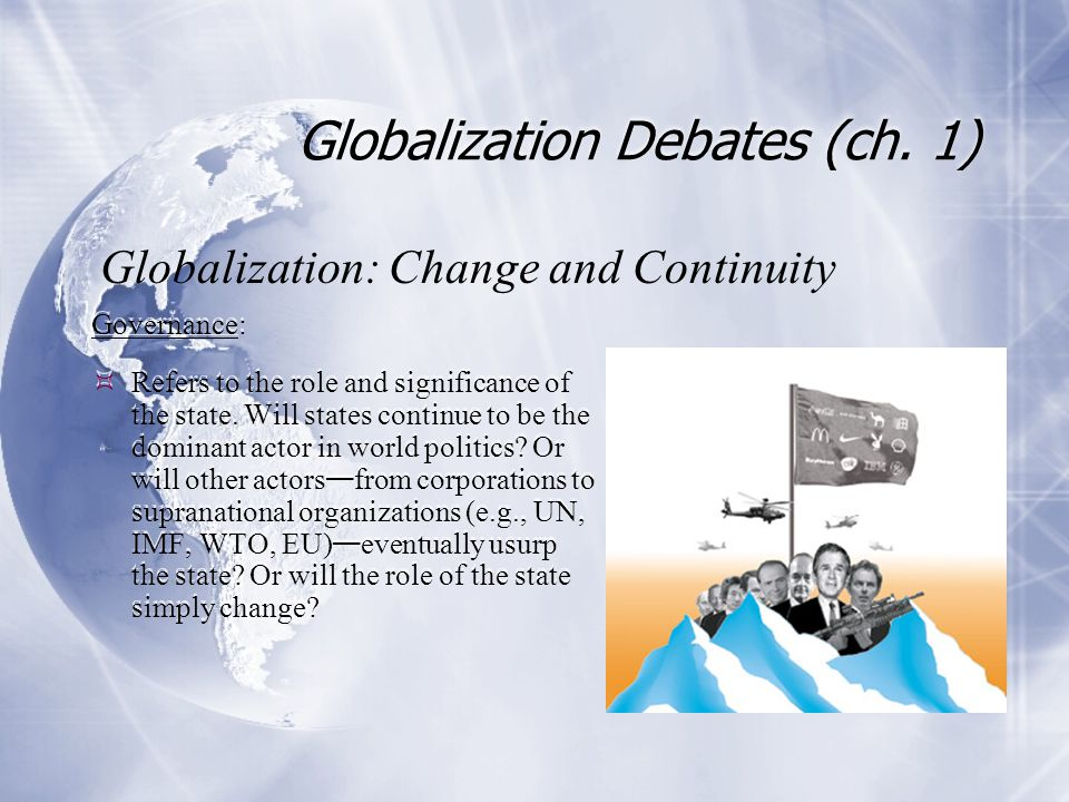 Globalization Debates (ch. 1) Governance:  Refers to the role and significance of the state. Will states continue to be the dominant actor in world p