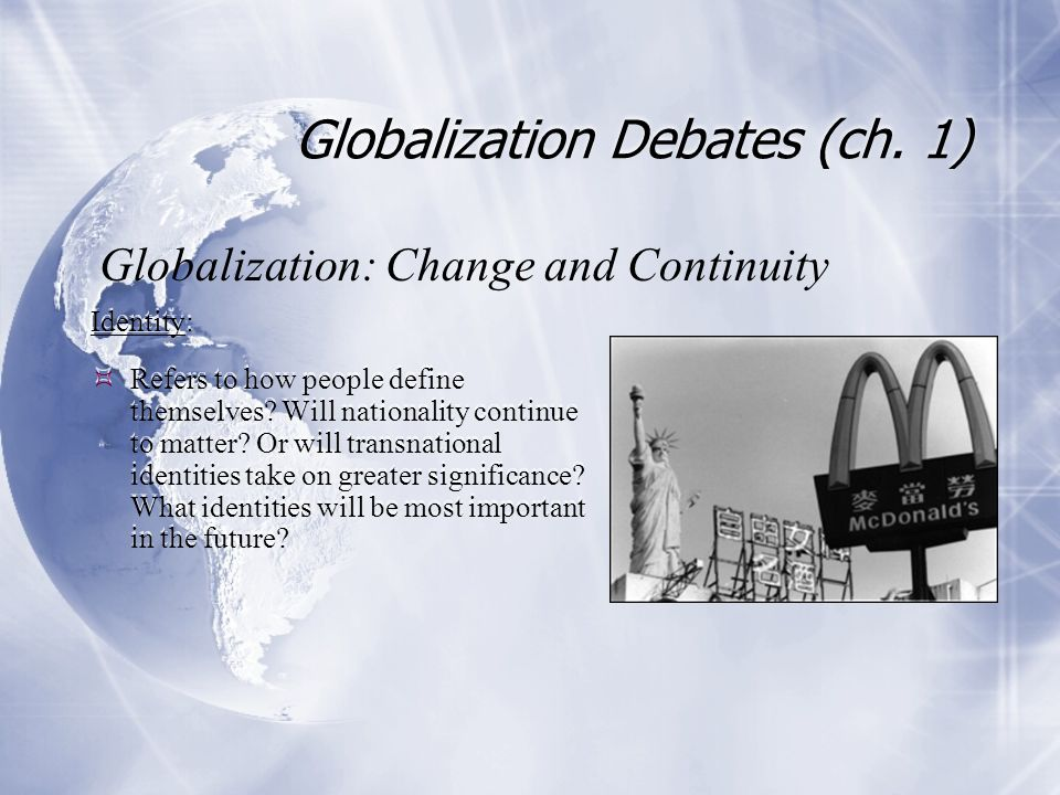 Globalization Debates (ch. 1) Identity:  Refers to how people define themselves? Will nationality continue to matter? Or will transnational identitie