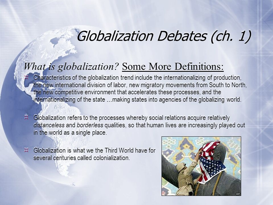 Globalization Debates (ch. 1) What is globalization? Some More Definitions:  Characteristics of the globalization trend include the internationalizin