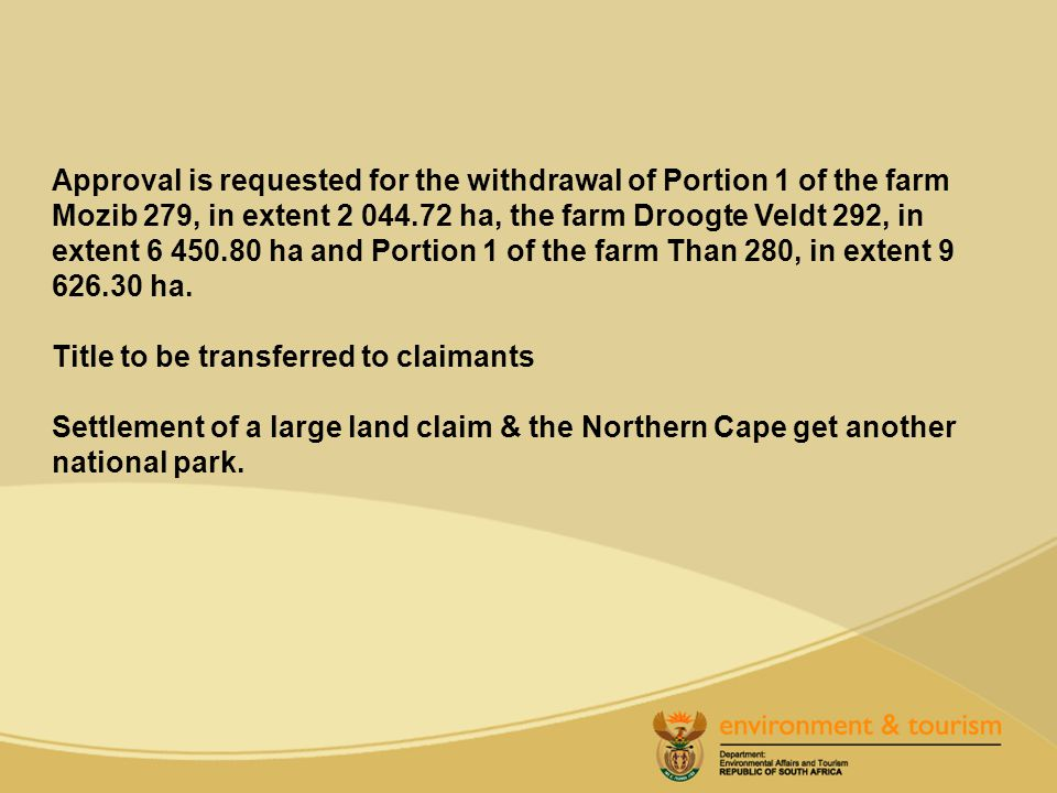 Approval is requested for the withdrawal of Portion 1 of the farm Mozib 279, in extent 2 044.72 ha, the farm Droogte Veldt 292, in extent 6 450.80 ha and Portion 1 of the farm Than 280, in extent 9 626.30 ha.