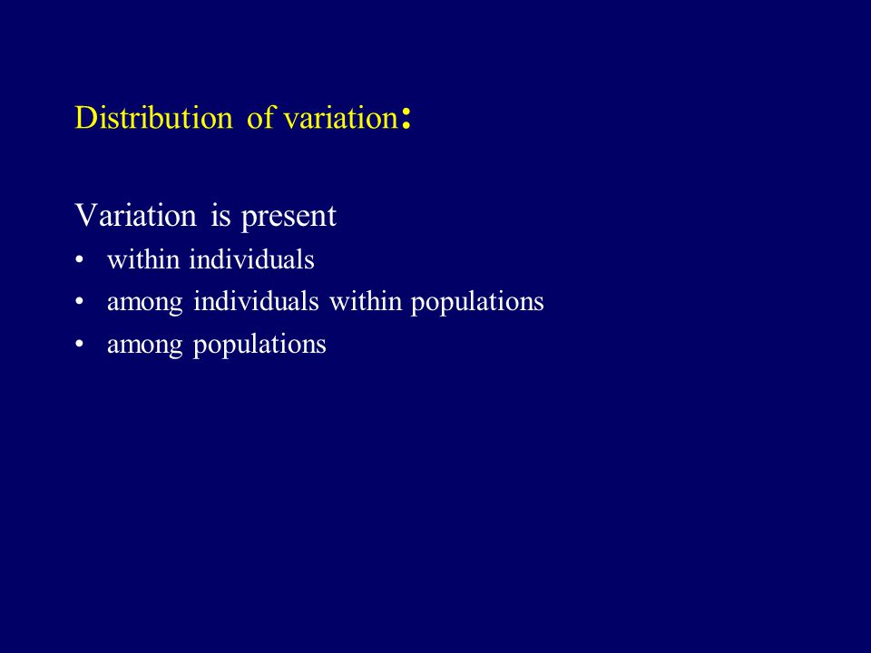 Distribution of variation : Variation is present within individuals among individuals within populations among populations