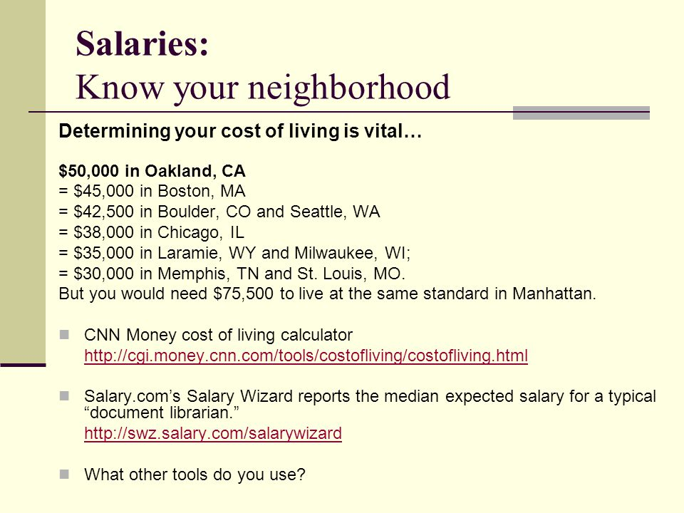 Salaries: Know your neighborhood Determining your cost of living is vital… $50,000 in Oakland, CA = $45,000 in Boston, MA = $42,500 in Boulder, CO and