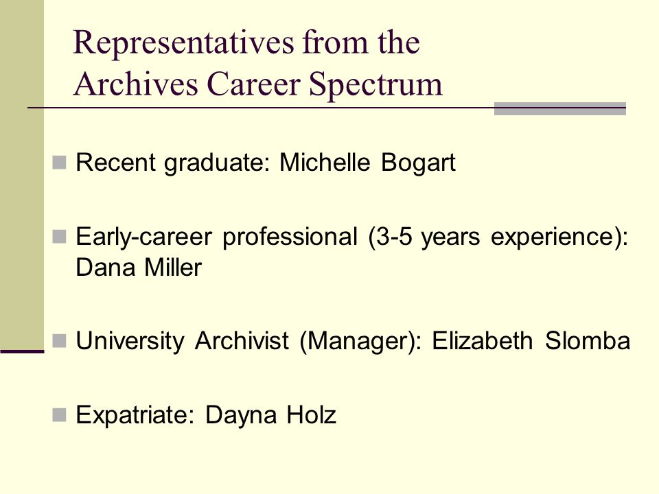 Representatives from the Archives Career Spectrum Recent graduate: Michelle Bogart Early-career professional (3-5 years experience): Dana Miller Unive